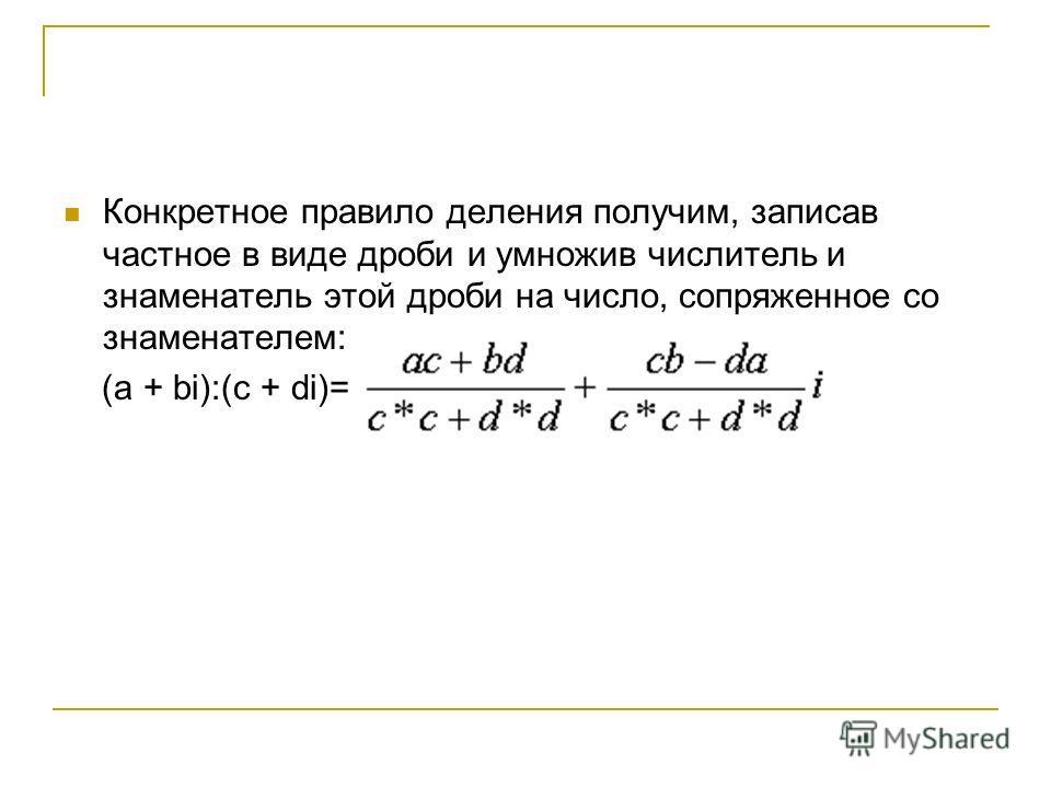 Конкретное правило деления получим, записав частное в виде дроби и умножив числитель и знаменатель этой дроби на число, сопряженное со знаменателем: (a + bi):(c + di)=