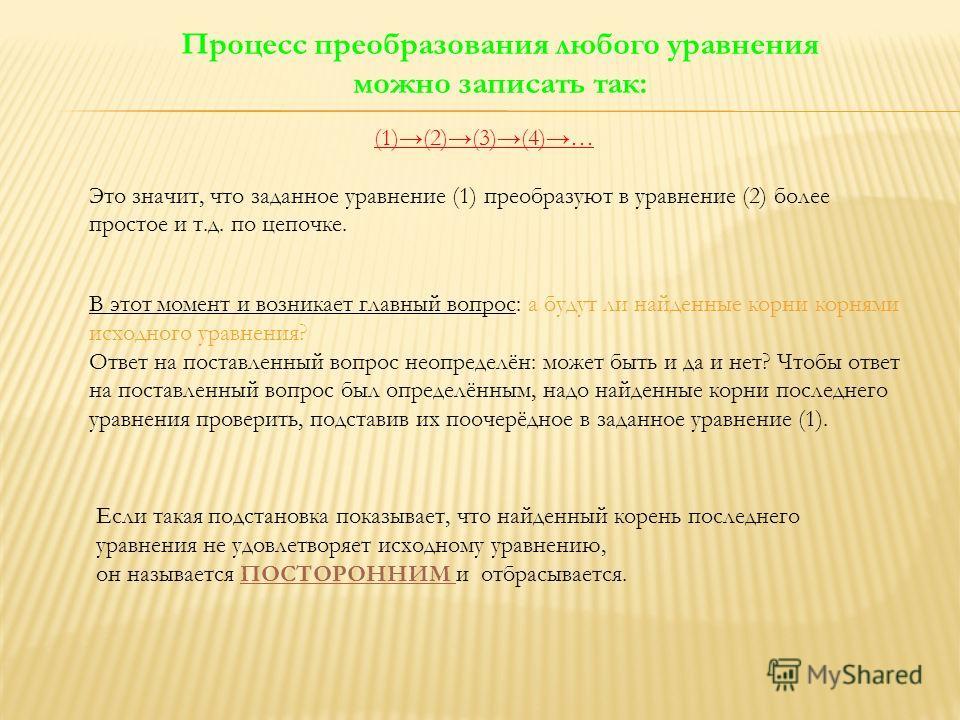 Процесс преобразования любого уравнения можно записать так: (1)(2)(3)(4)… Это значит, что заданное уравнение (1) преобразуют в уравнение (2) более простое и т.д. по цепочке. В этот момент и возникает главный вопрос: а будут ли найденные корни корнями