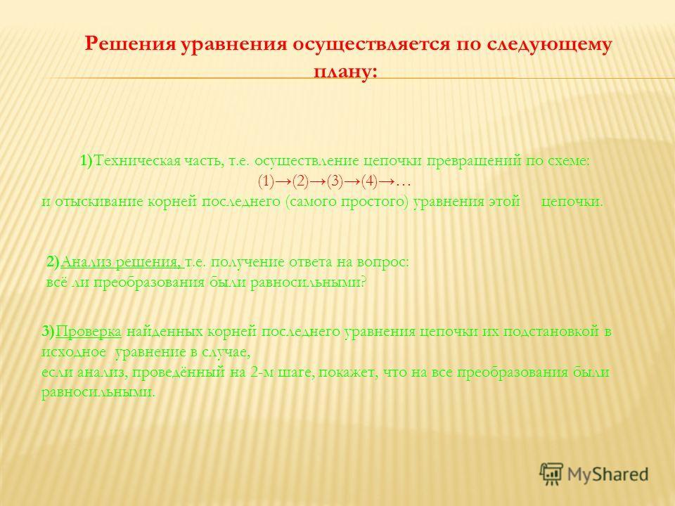 Решения уравнения осуществляется по следующему плану: 1)Техническая часть, т.е. осуществление цепочки превращений по схеме: (1)(2)(3)(4)… и отыскивание корней последнего (самого простого) уравнения этой цепочки. 2)Анализ решения, т.е. получение ответ