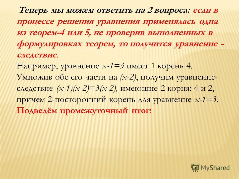 Теперь мы можем ответить на 2 вопроса: если в процессе решения уравнения применялась одна из теорем-4 или 5, не проверив выполненных в формулировках теорем, то получится уравнение - следствие. Например, уравнение x-1=3 имеет 1 корень 4. Умножив обе е