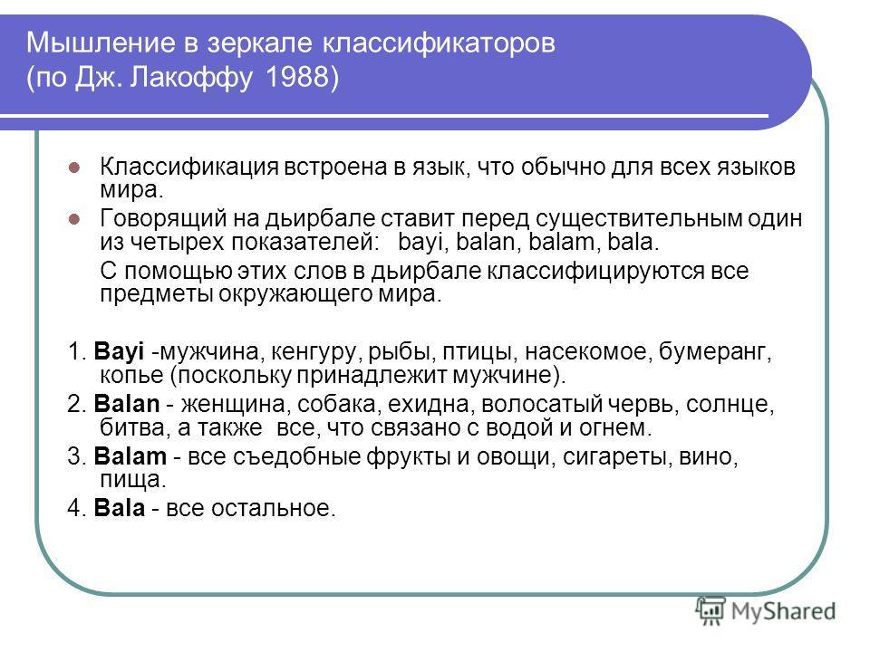 Мышление в зеркале классификаторов (по Дж. Лакоффу 1988) Классификация встроена в язык, что обычно для всех языков мира. Говорящий на дьирбале ставит перед существительным один из четырех показателей: bayi, balan, balam, bala. С помощью этих слов в д