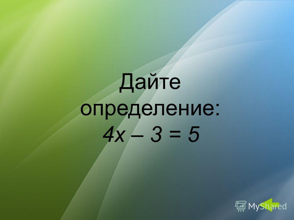 Дайте определение: 4x – 3 = 5