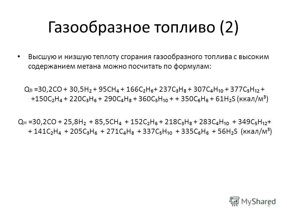 Газообразное топливо (2) Высшую и низшую теплоту сгорания газообразного топлива с высоким содержанием метана можно посчитать по формулам: Q в =30,2СО + 30,5Н + 95СН + 166СН+ 237СН + 307СН + 377СН + +150СН + 220СН + 290СН + 360СН + + 350CH + 61HS (кка