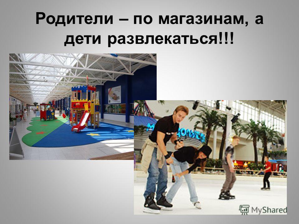 Родители – по магазинам, а дети развлекаться!!!