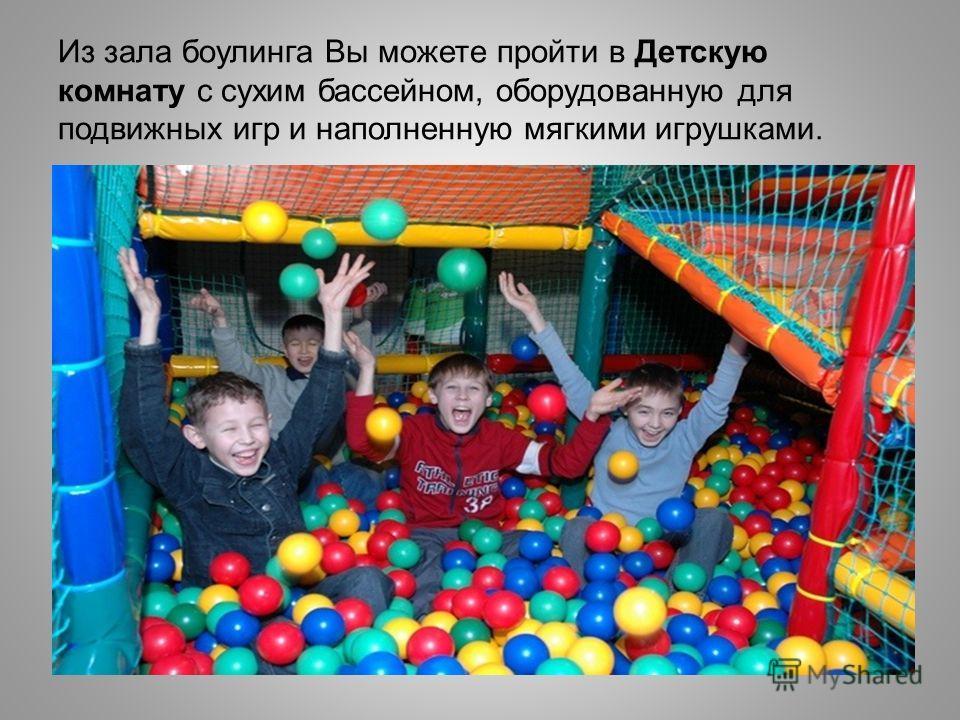 Из зала боулинга Вы можете пройти в Детскую комнату с сухим бассейном, оборудованную для подвижных игр и наполненную мягкими игрушками.