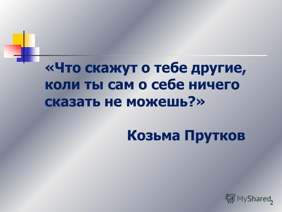 «Что скажут о тебе другие, коли ты сам о себе ничего сказать не можешь?» Козьма Прутков 2