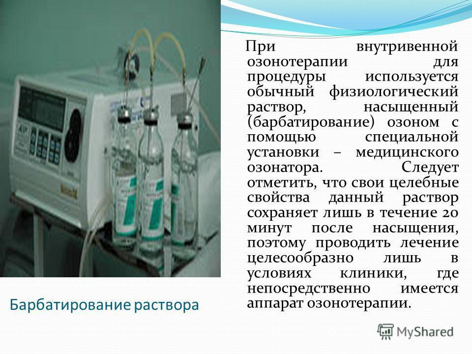 Барбатирование раствора При внутривенной озонотерапии для процедуры используется обычный физиологический раствор, насыщенный (барбатирование) озоном с помощью специальной установки – медицинского озонатора. Следует отметить, что свои целебные свойств