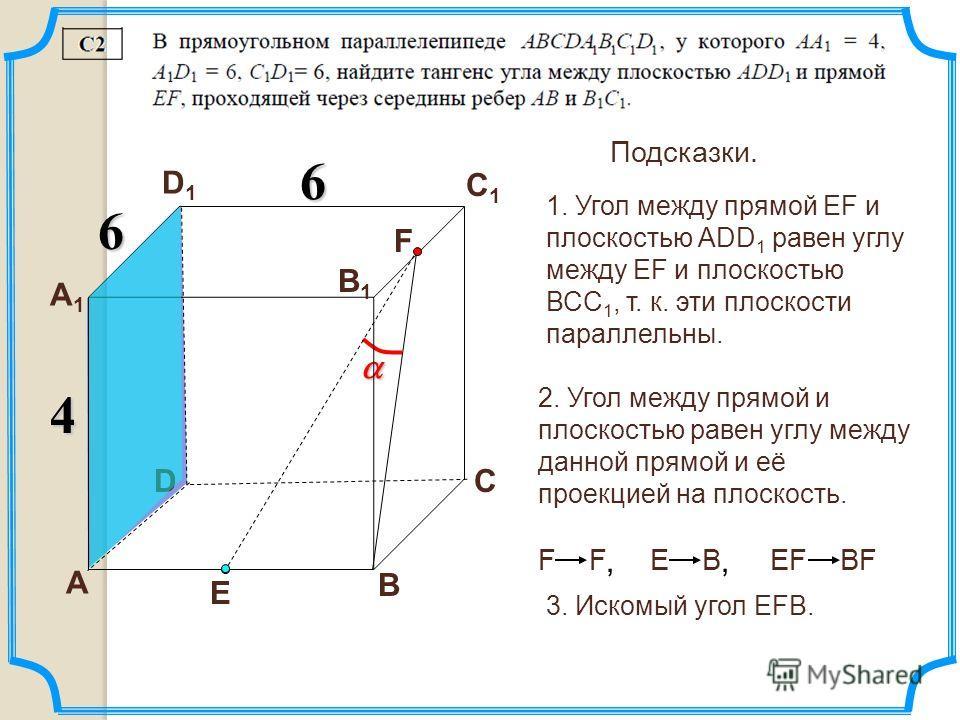 D А В С А1А1 D1D1 С1С1 В1В1 6 6 4 1. Угол между прямой EF и плоскостью АDD 1 равен углу между EF и плоскостью ВСС 1, т. к. эти плоскости параллельны. Подсказки. 2. Угол между прямой и плоскостью равен углу между данной прямой и её проекцией на плоско