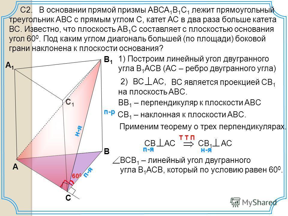 С2. В основании прямой призмы АВСА 1 В 1 С 1 лежит прямоугольный треугольник АВС с прямым углом С, катет АС в два раза больше катета ВС. Известно, что плоскость АВ 1 С составляет с плоскостью основания угол 60 0. Под каким углом диагональ большей (по