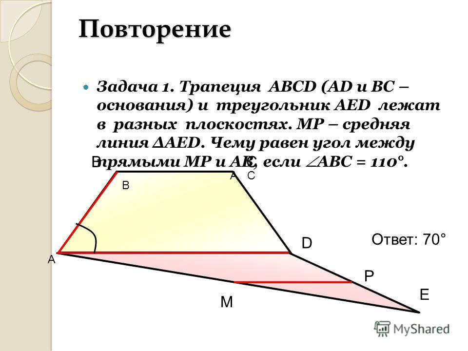 Повторение Задача 1. Трапеция АВСD (AD и ВС – основания) и треугольник АЕD лежат в разных плоскостях. МР – средняя линия АЕD. Чему равен угол между прямыми МР и АВ, если АВС = 110°. СВ D E M P Ответ: 70° С В А А