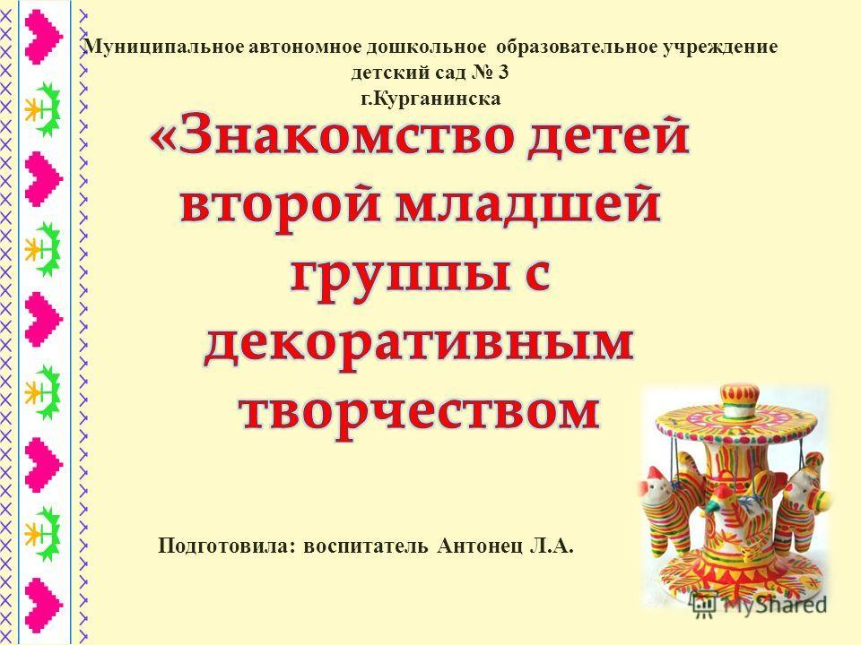 Подготовила: воспитатель Антонец Л.А. Муниципальное автономное дошкольное образовательное учреждение детский сад 3 г.Курганинска