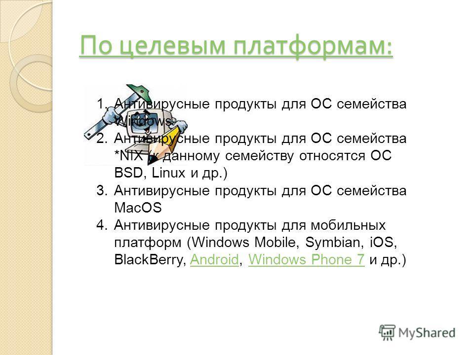 По целевым платформам : По целевым платформам : 1.Антивирусные продукты для ОС семейства Windows 2.Антивирусные продукты для ОС семейства *NIX (к данному семейству относятся ОС BSD, Linux и др.) 3.Антивирусные продукты для ОС семейства MacOS 4.Антиви