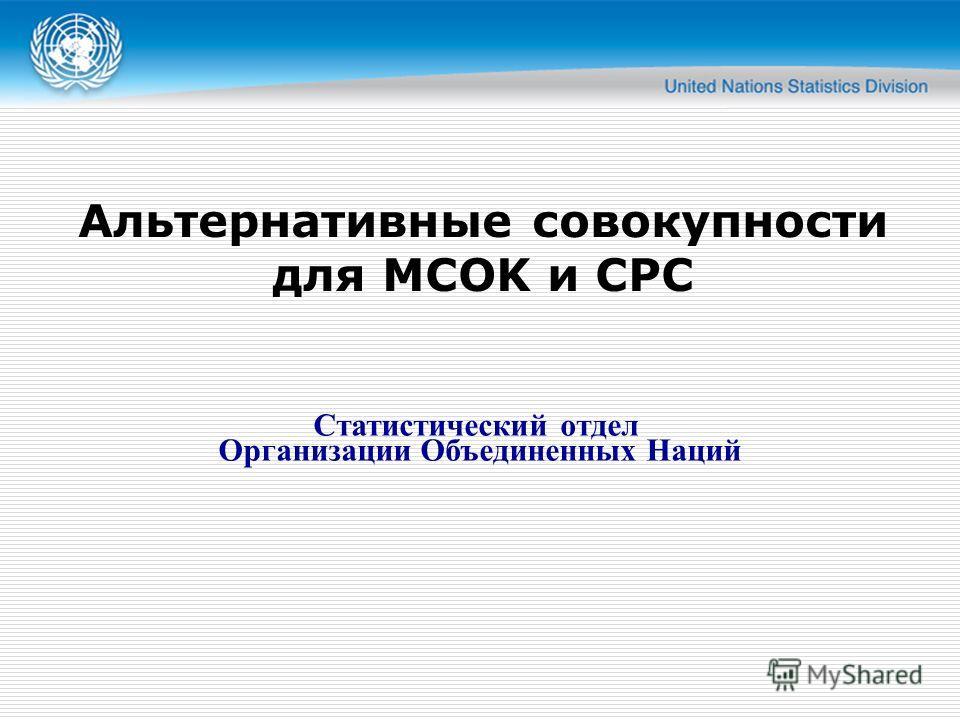 Альтернативные совокупности для MСOK и CPC Статистический отдел Организации Объединенных Наций