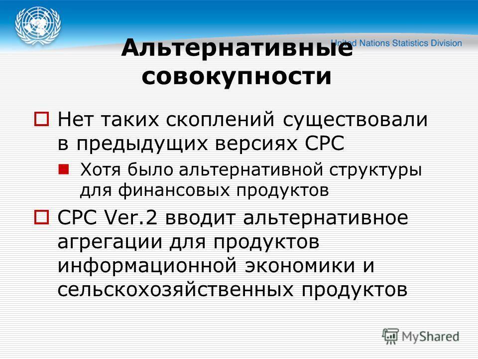 Альтернативные совокупности Нет таких скоплений существовали в предыдущих версиях CPC Хотя было альтернативной структуры для финансовых продуктов CPC Ver.2 вводит альтернативное агрегации для продуктов информационной экономики и сельскохозяйственных