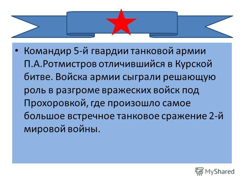 Командир 5-й гвардии танковой армии П.А.Ротмистров отличившийся в Курской битве. Войска армии сыграли решающую роль в разгроме вражеских войск под Прохоровкой, где произошло самое большое встречное танковое сражение 2-й мировой войны.
