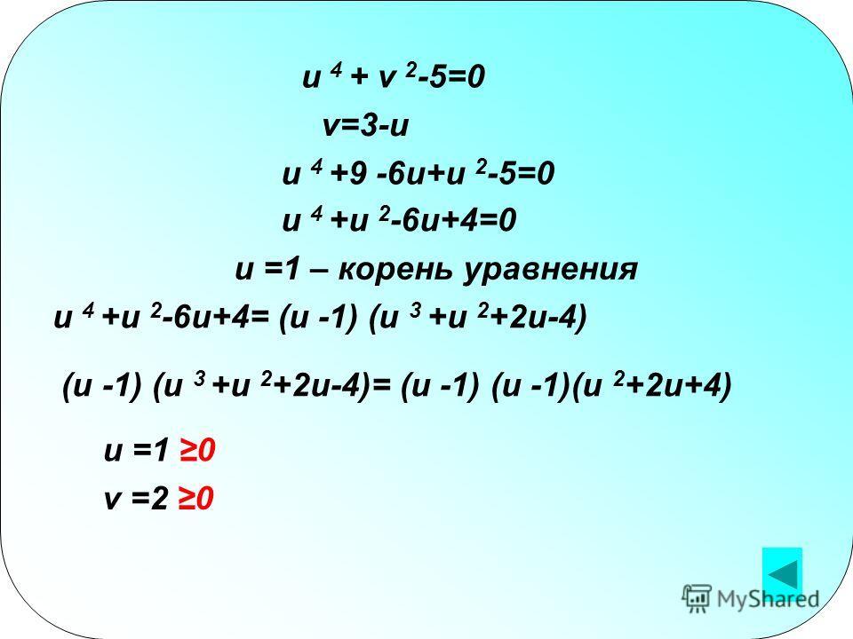 u 4 + v 2 -5=0 v=3-u u 4 +9 -6u+u 2 -5=0 u 4 +u 2 -6u+4=0 u =1 – корень уравнения u 4 +u 2 -6u+4= (u -1) (u 3 +u 2 +2u-4) (u -1) (u 3 +u 2 +2u-4)= (u -1) (u -1)(u 2 +2u+4) u =1 0 v =2 0