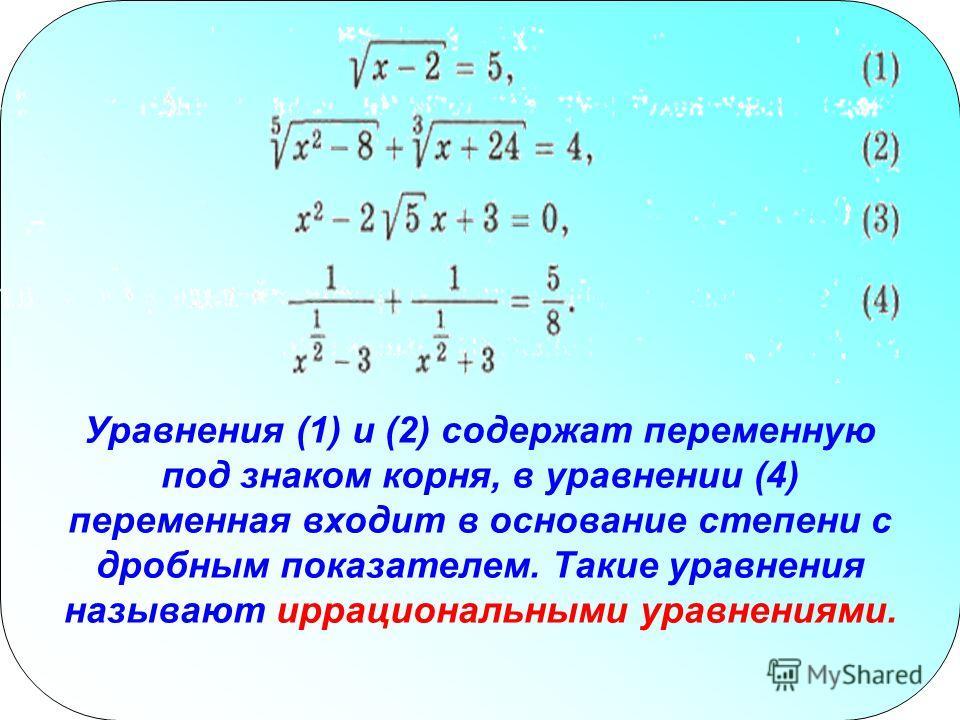 Уравнения (1) и (2) содержат переменную под знаком корня, в уравнении (4) переменная входит в основание степени с дробным показателем. Такие уравнения называют иррациональными уравнениями.