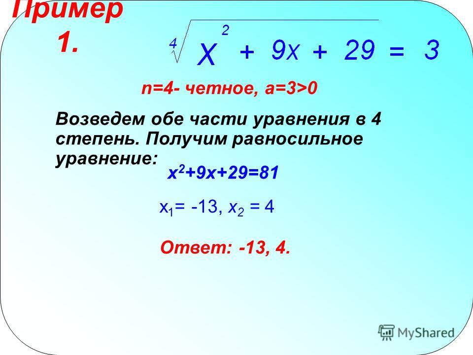 Пример 1. n=4- четное, a=3>0 x 2 +9x+29=81 Возведем обе части уравнения в 4 степень. Получим равносильное уравнение: x 1 = -13, х 2 = 4 Ответ: -13, 4.