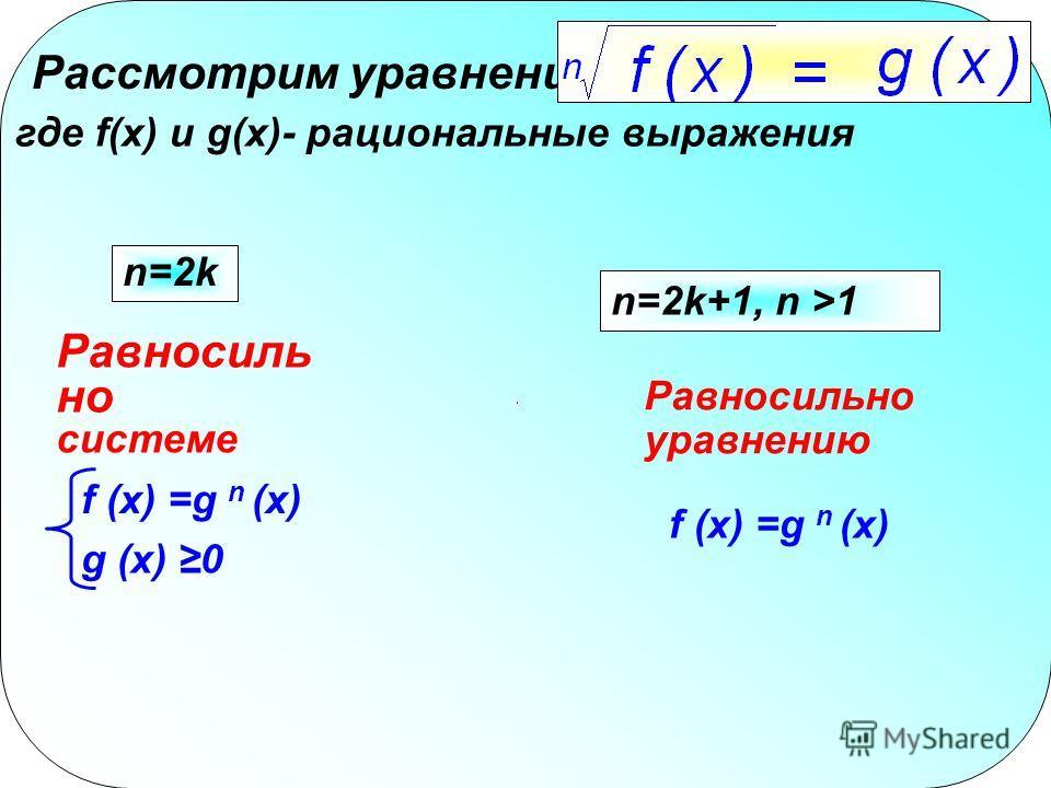 Рассмотрим уравнение где f(x) и g(x)- рациональные выражения n=2k g (x) 0 f (x) =g n (x) Равносиль но системе n=2k+1, n >1 Равносильно уравнению f (x) =g n (x)