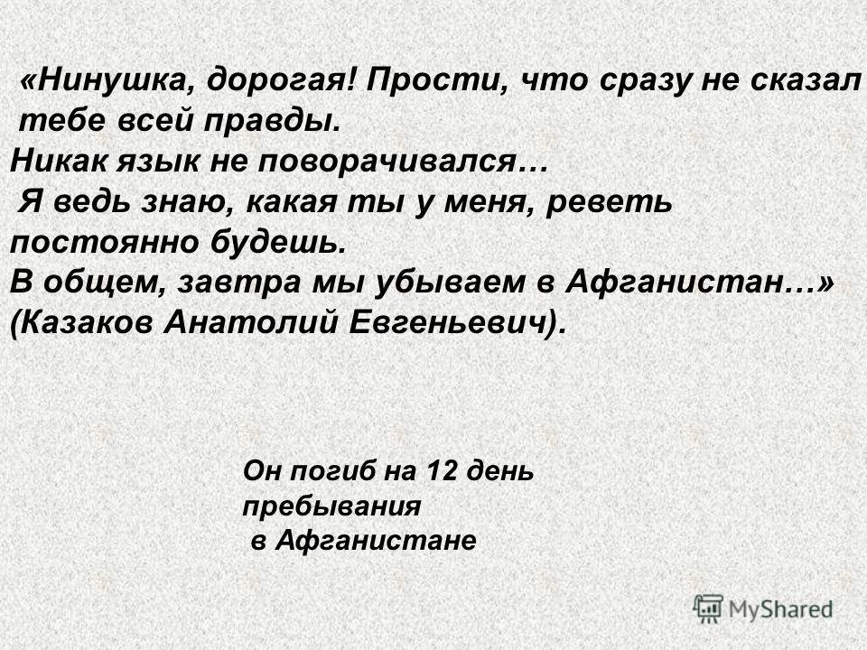 «Нинушка, дорогая! Прости, что сразу не сказал тебе всей правды. Никак язык не поворачивался… Я ведь знаю, какая ты у меня, реветь постоянно будешь. В общем, завтра мы убываем в Афганистан…» (Казаков Анатолий Евгеньевич). Он погиб на 12 день пребыван