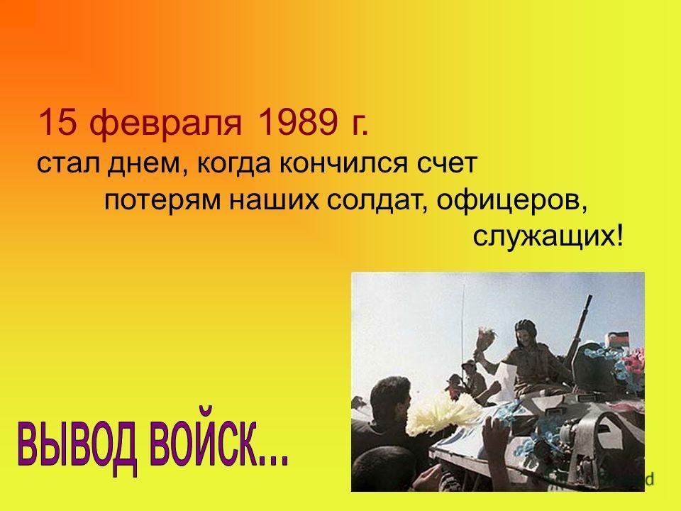15 февраля 1989 г. стал днем, когда кончился счет потерям наших солдат, офицеров, служащих!