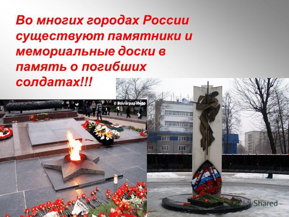 Во многих городах России существуют памятники и мемориальные доски в память о погибших солдатах!!!