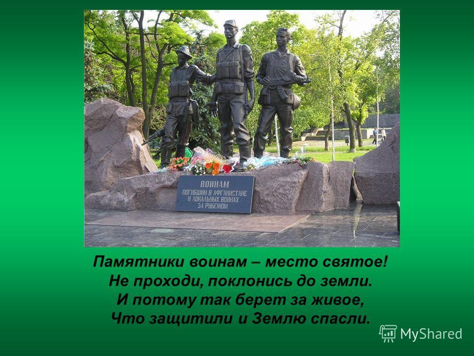 Памятники воинам – место святое! Не проходи, поклонись до земли. И потому так берет за живое, Что защитили и Землю спасли.