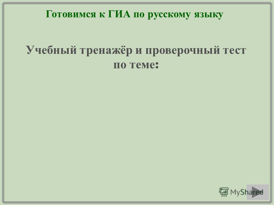 Готовимся к ГИА по русскому языку Учебный тренажёр и проверочный тест по теме :
