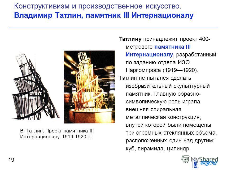 Татлину принадлежит проект 400- метрового памятника III Интернационалу, разработанный по заданию отдела ИЗО Наркомпроса (19191920). Татлин не пытался сделать изобразительный скульптурный памятник. Главную образно- символическую роль играла внешняя сп