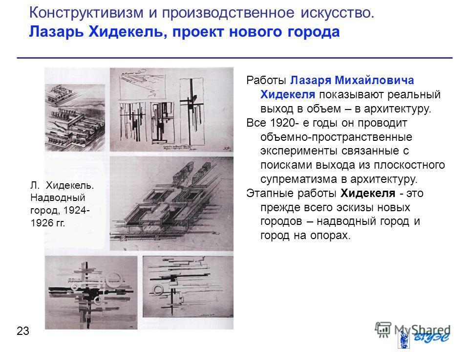 Работы Лазаря Михайловича Хидекеля показывают реальный выход в объем – в архитектуру. Все 1920- е годы он проводит объемно-пространственные эксперименты связанные с поисками выхода из плоскостного супрематизма в архитектуру. Этапные работы Хидекеля -