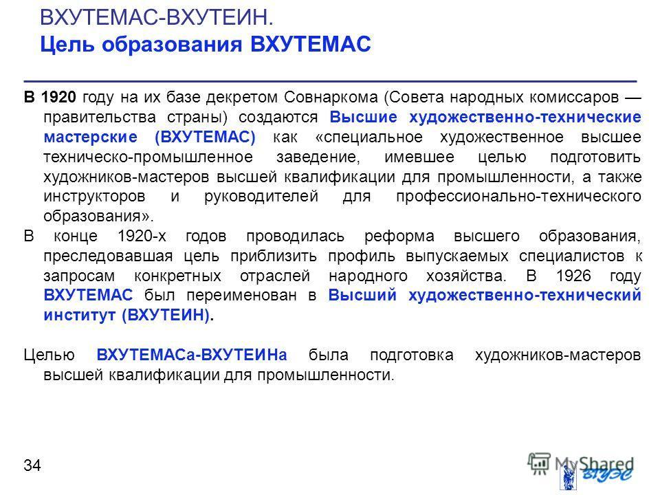 34 В 1920 году на их базе декретом Совнаркома (Совета народных комиссаров правительства страны) создаются Высшие художественно-технические мастерские (ВХУТЕМАС) как «специальное художественное высшее техническо-промышленное заведение, имевшее цель