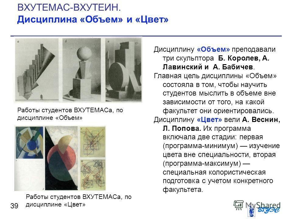 Дисциплину «Объем» преподавали три скульптора Б. Королев, А. Лавинский и А. Бабичев. Главная цель дисциплины «Объем» состояла в том, чтобы научить студентов мыслить в объеме вне зависимости от того, на какой факультет они ориентировались. Дисциплину