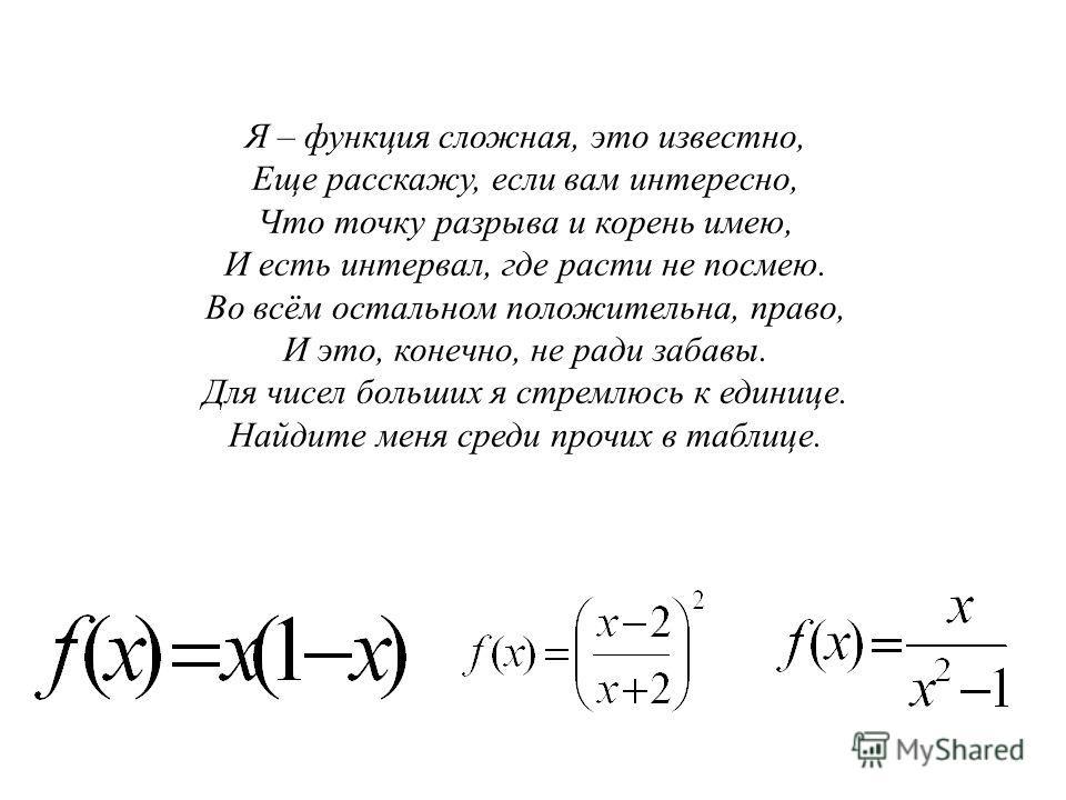 ТВОРЧЕСКОЕ ЗАДАНИЕ Я – функция сложная, это известно, Еще расскажу, если вам интересно, Что точку разрыва и корень имею, И есть интервал, где расти не посмею. Во всём остальном положительна, право, И это, конечно, не ради забавы. Для чисел больших я