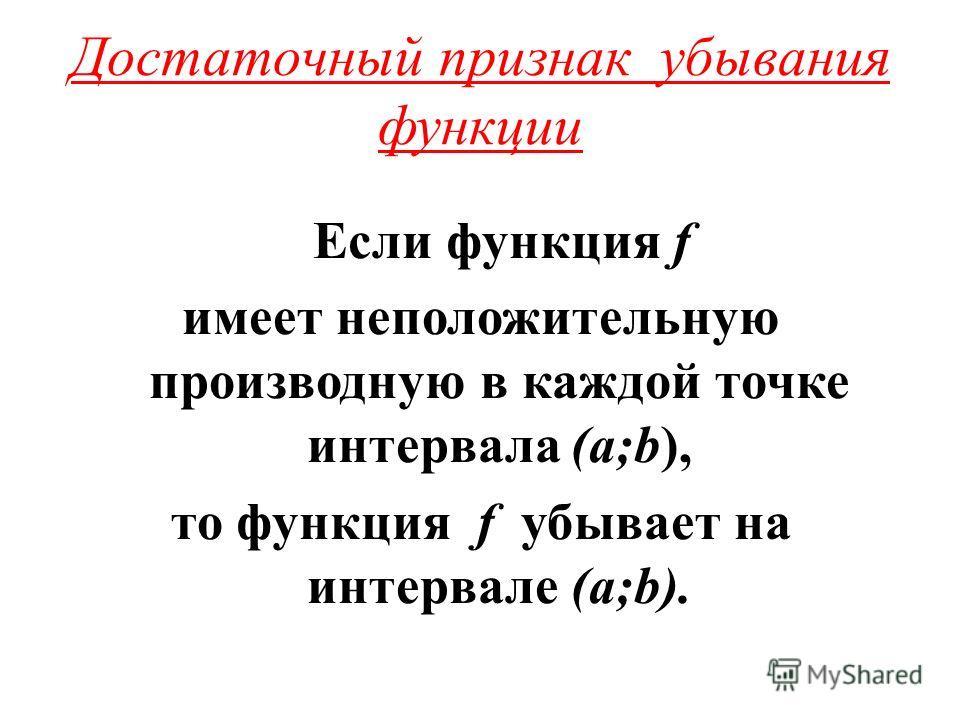 Достаточный признак убывания функции Если функция f имеет неположительную производную в каждой точке интервала (а;b), то функция f убывает на интервале (а;b).
