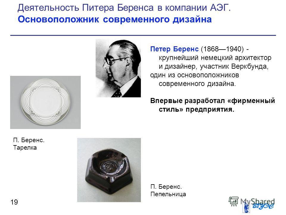 Петер Беренс (18681940) - крупнейший немецкий архитектор и дизайнер, участник Веркбунда, один из основоположников современного дизайна. Впервые разработал «фирменный стиль» предприятия. 19 Деятельность Питера Беренса в компании АЭГ. Основоположник со