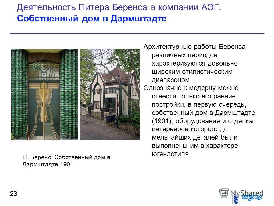 Архитектурные работы Беренса различных периодов характеризуются довольно широким стилистическим диапазоном. Однозначно к модерну можно отнести только его ранние постройки, в первую очередь, собственный дом в Дармштадте (1901), оборудование и отделка