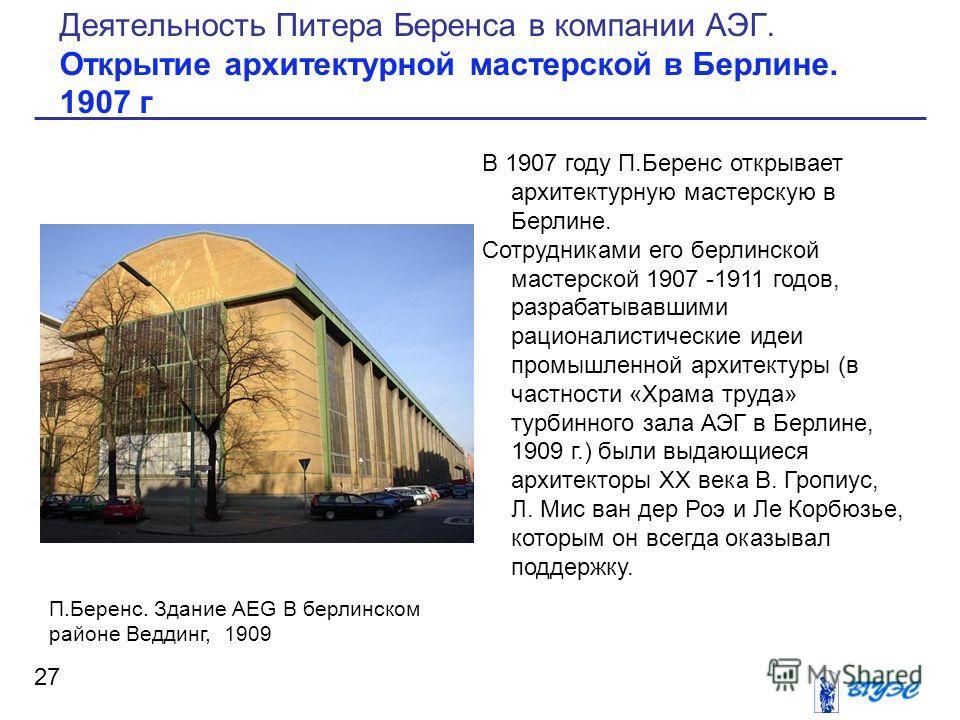 В 1907 году П.Беренс открывает архитектурную мастерскую в Берлине. Сотрудниками его берлинской мастерской 1907 -1911 годов, разрабатывавшими рационалистические идеи промышленной архитектуры (в частности «Храма труда» турбинного зала АЭГ в Берлине, 19