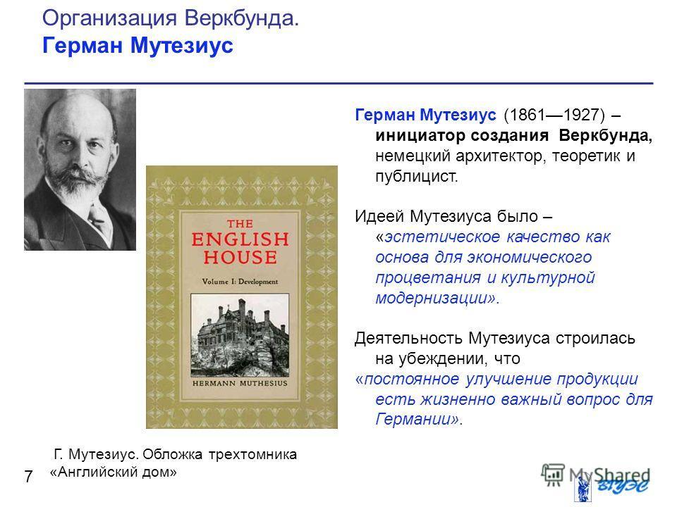 Герман Мутезиус (18611927) – инициатор создания Веркбунда, немецкий архитектор, теоретик и публицист. Идеей Мутезиуса было – «эстетическое качество как основа для экономического процветания и культурной модернизации». Деятельность Мутезиуса строилась