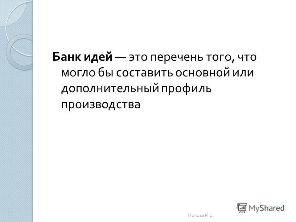 Банк идей это перечень того, что могло бы составить основной или дополнительный профиль производства Попова И. В.