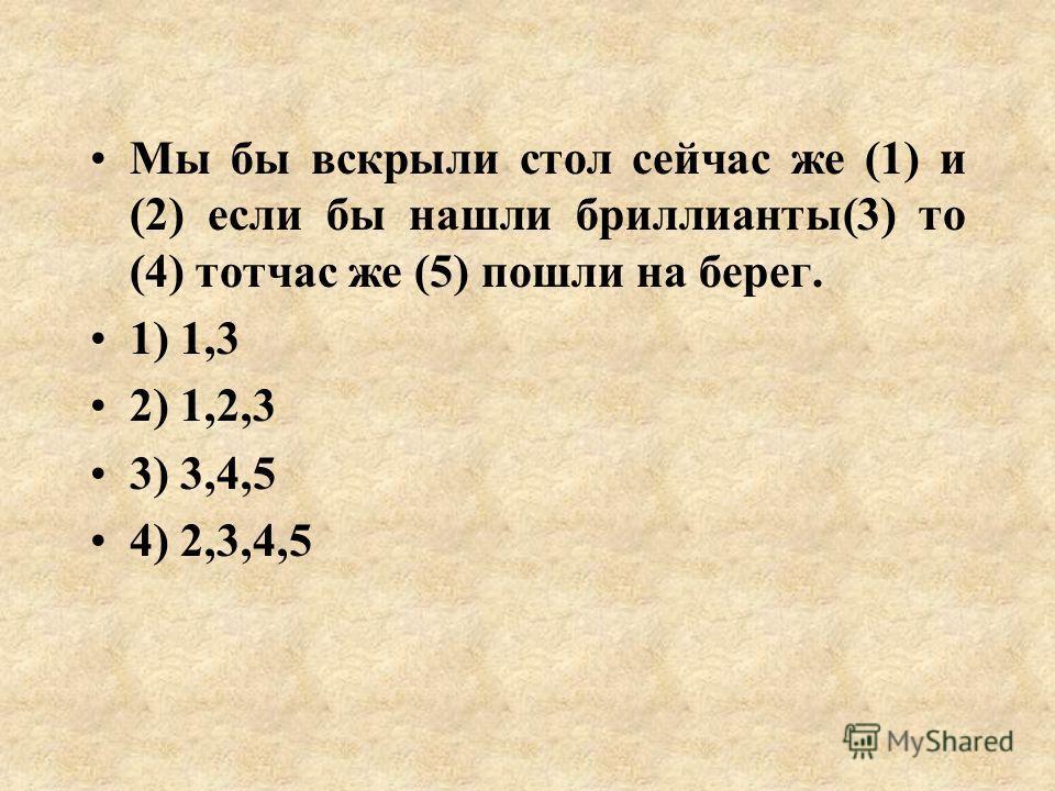 Мы бы вскрыли стол сейчас же (1) и (2) если бы нашли бриллианты(3) то (4) тотчас же (5) пошли на берег. 1) 1,3 2) 1,2,3 3) 3,4,5 4) 2,3,4,5