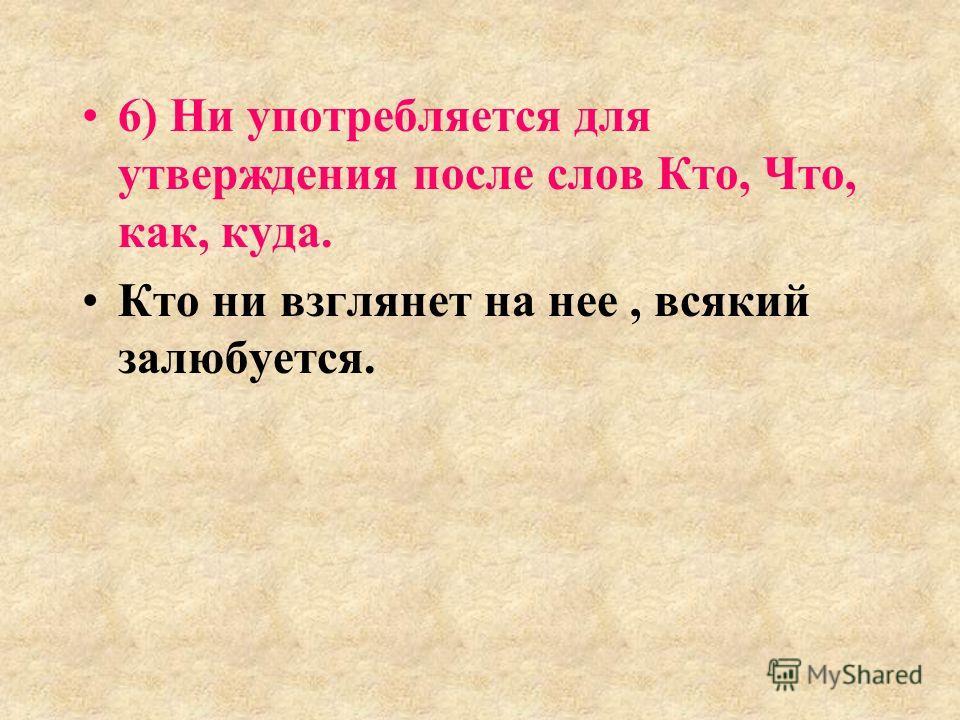 6) Ни употребляется для утверждения после слов Кто, Что, как, куда. Кто ни взглянет на нее, всякий залюбуется.
