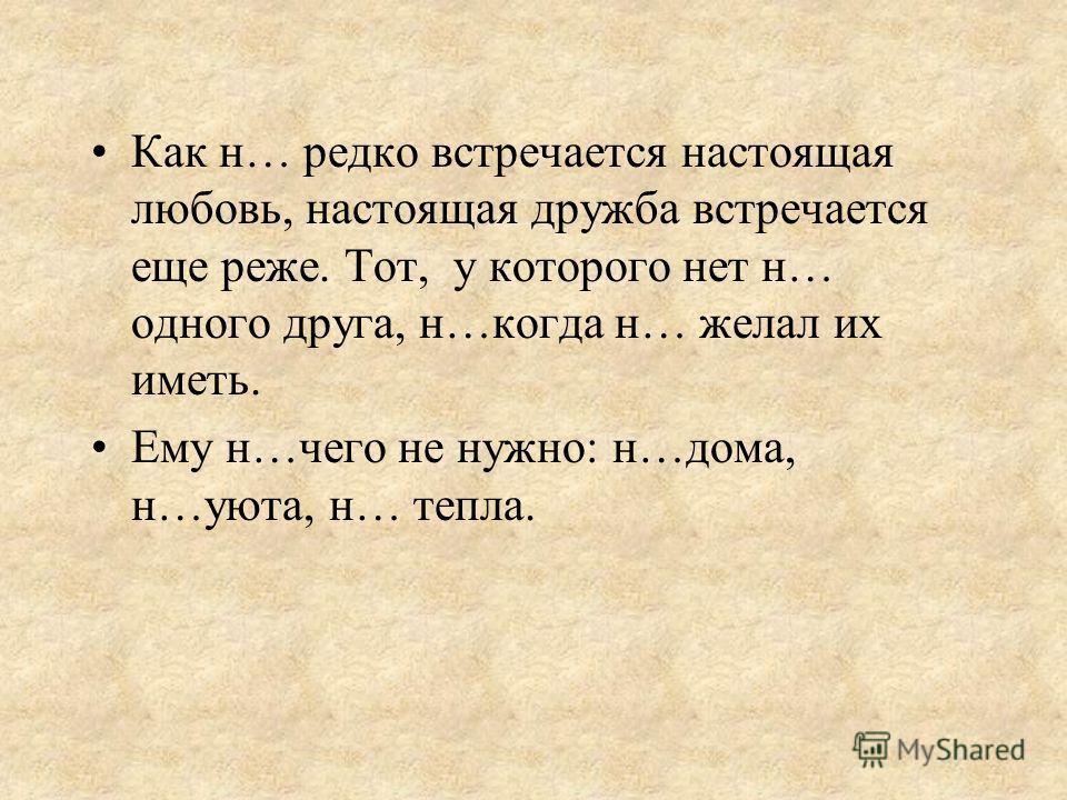 Как н… редко встречается настоящая любовь, настоящая дружба встречается еще реже. Тот, у которого нет н… одного друга, н…когда н… желал их иметь. Ему н…чего не нужно: н…дома, н…уюта, н… тепла.