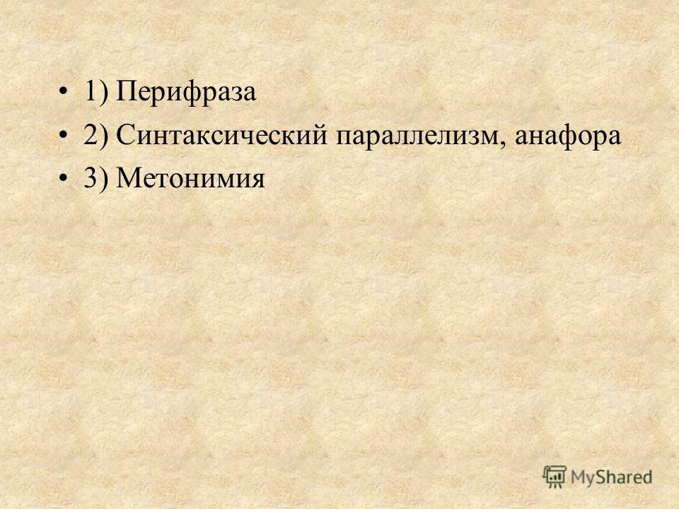 1) Перифраза 2) Синтаксический параллелизм, анафора 3) Метонимия