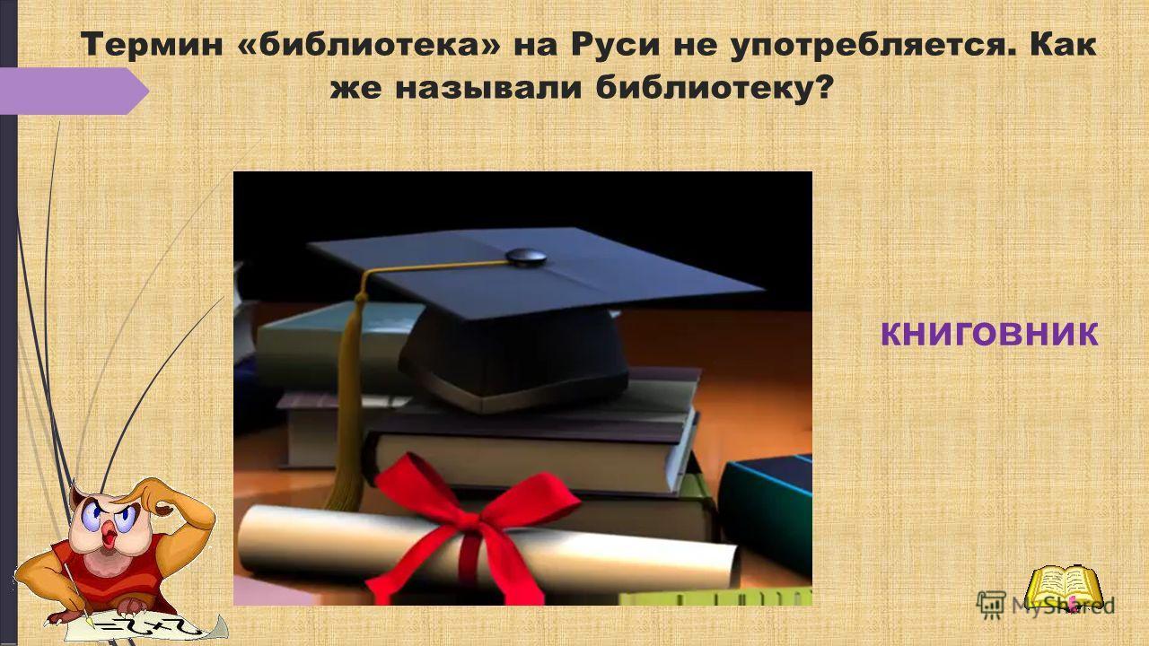 Термин «библиотека» на Руси не употребляется. Как же называли библиотеку? книговник