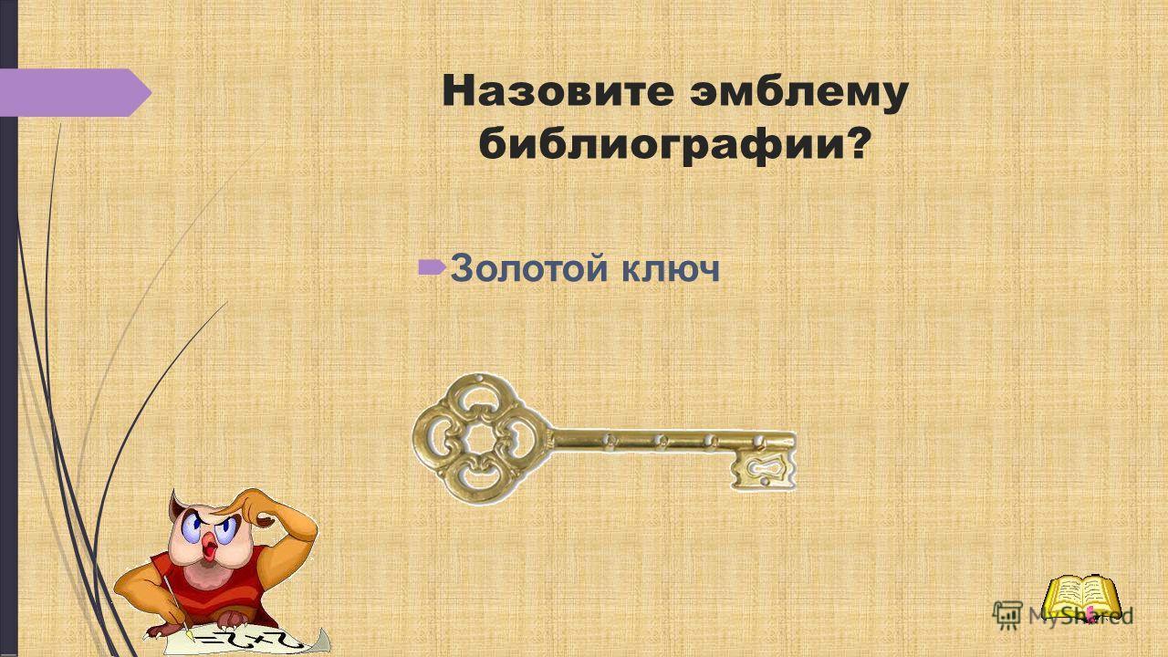 Назовите эмблему библиографии? Золотой ключ