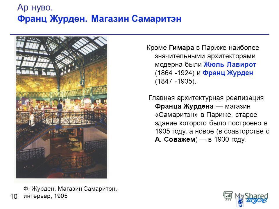 Кроме Гимара в Париже наиболее значительными архитекторами модерна были Жюль Лавирот (1864 -1924) и Франц Журден (1847 -1935). Главная архитектурная реализация Франца Журдена магазин «Самаритэн» в Париже, старое здание которого было построено в 1905