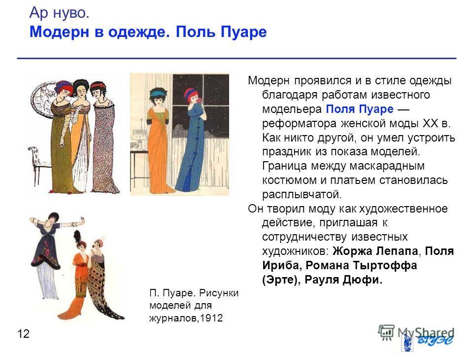 Модерн проявился и в стиле одежды благодаря работам известного модельера Поля Пуаре реформатора женской моды XX в. Как никто другой, он умел устроить праздник из показа моделей. Граница между маскарадным костюмом и платьем становилась расплывчатой. О