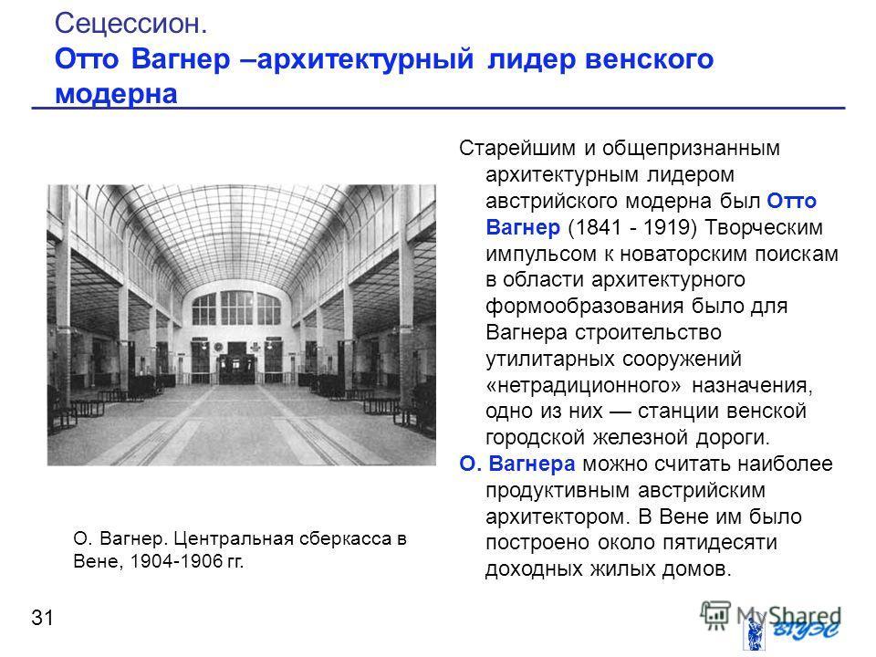 Старейшим и общепризнанным архитектурным лидером австрийского модерна был Отто Вагнер (1841 - 1919) Творческим импульсом к новаторским поискам в области архитектурного формообразования было для Вагнера строительство утилитарных сооружений «нетрадицио