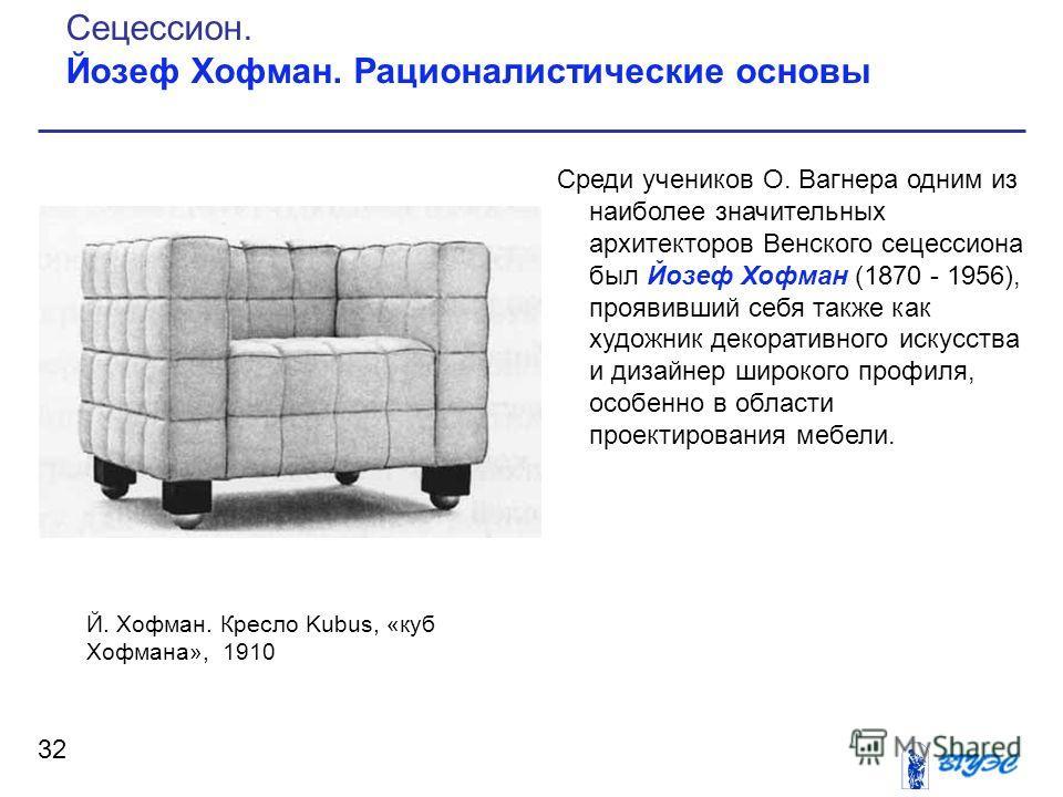 Среди учеников О. Вагнера одним из наиболее значительных архитекторов Венского сецессиона был Йозеф Хофман (1870 - 1956), проявивший себя также как художник декоративного искусства и дизайнер широкого профиля, особенно в области проектирования мебели