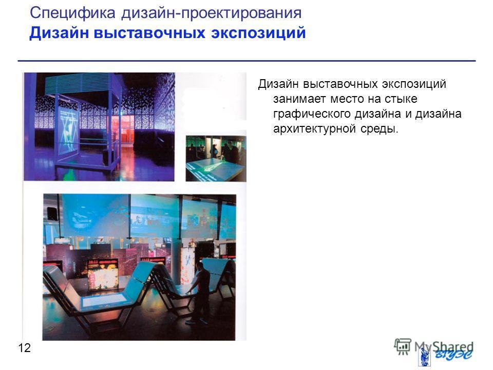 Дизайн выставочных экспозиций занимает место на стыке графического дизайна и дизайна архитектурной среды. 12 Специфика дизайн-проектирования Дизайн выставочных экспозиций